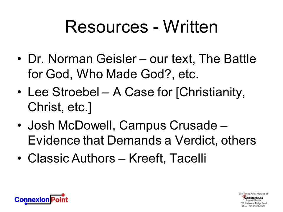 Resources - Written Dr. Norman Geisler – our text, The Battle for God, Who Made God?, etc. Lee Stroebel – A Case for [Christianity, Christ, etc.] Josh