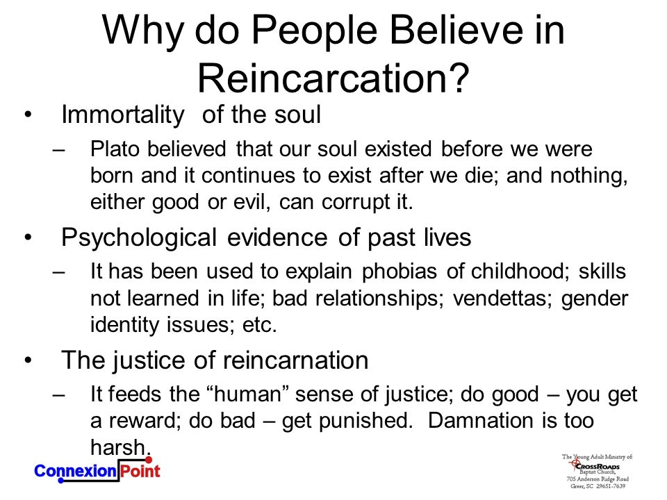 Why do People Believe in Reincarcation? Immortality of the soul –Plato believed that our soul existed before we were born and it continues to exist af