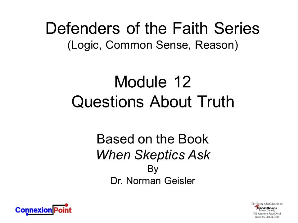 Defenders of the Faith Series (Logic, Common Sense, Reason) Module 12 Questions About Truth Based on the Book When Skeptics Ask By Dr. Norman Geisler