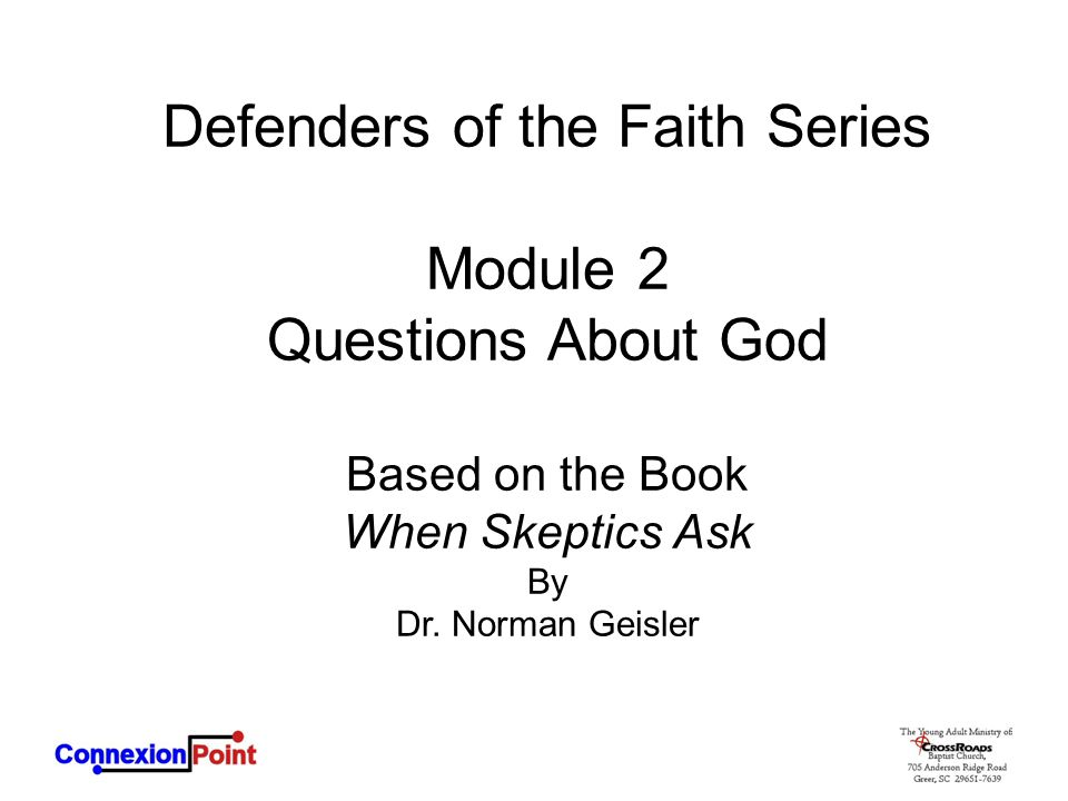 Defenders of the Faith Series Module 2 Questions About God Based on the Book When Skeptics Ask By Dr. Norman Geisler
