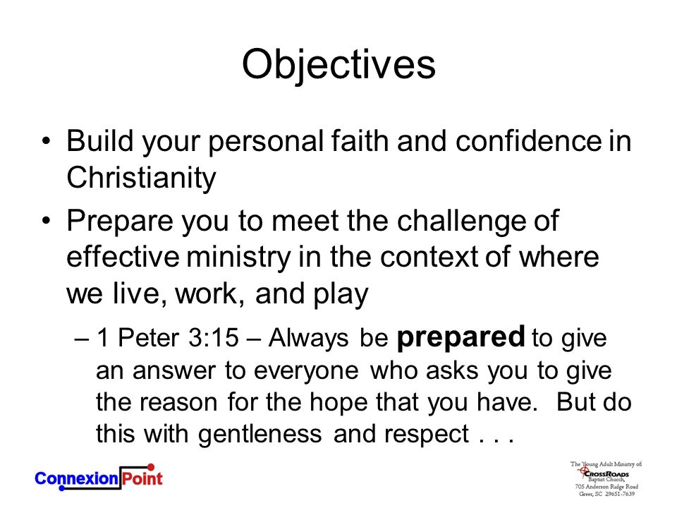 Objectives Build your personal faith and confidence in Christianity Prepare you to meet the challenge of effective ministry in the context of where we