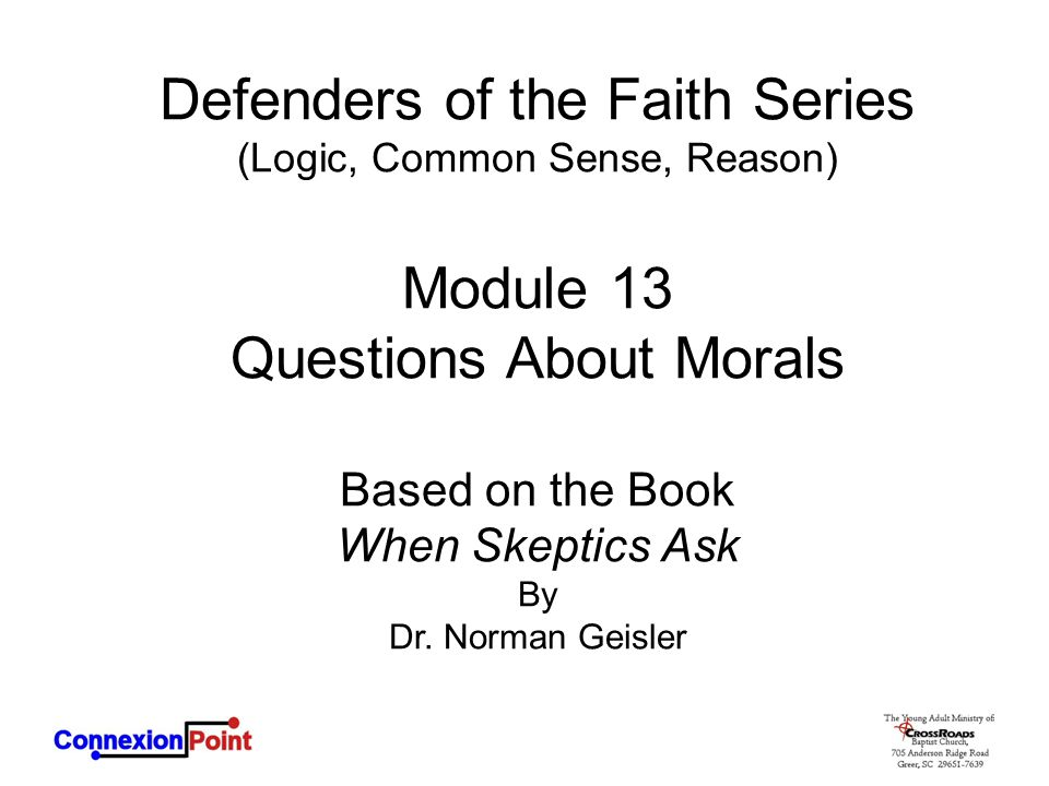Defenders of the Faith Series (Logic, Common Sense, Reason) Module 13 Questions About Morals Based on the Book When Skeptics Ask By Dr. Norman Geisler
