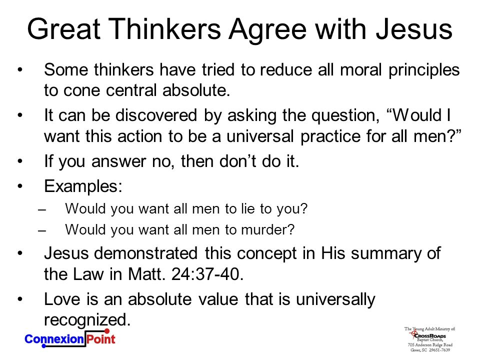 Great Thinkers Agree with Jesus Some thinkers have tried to reduce all moral principles to cone central absolute. It can be discovered by asking the q