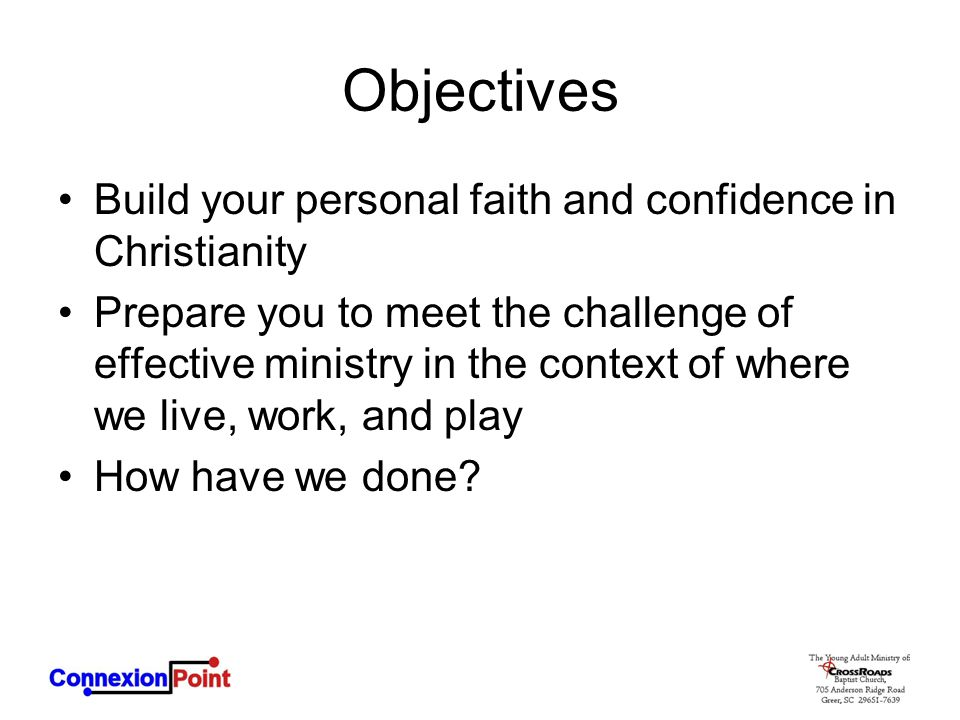 Objectives Build your personal faith and confidence in Christianity Prepare you to meet the challenge of effective ministry in the context of where we live, work, and play How have we done?