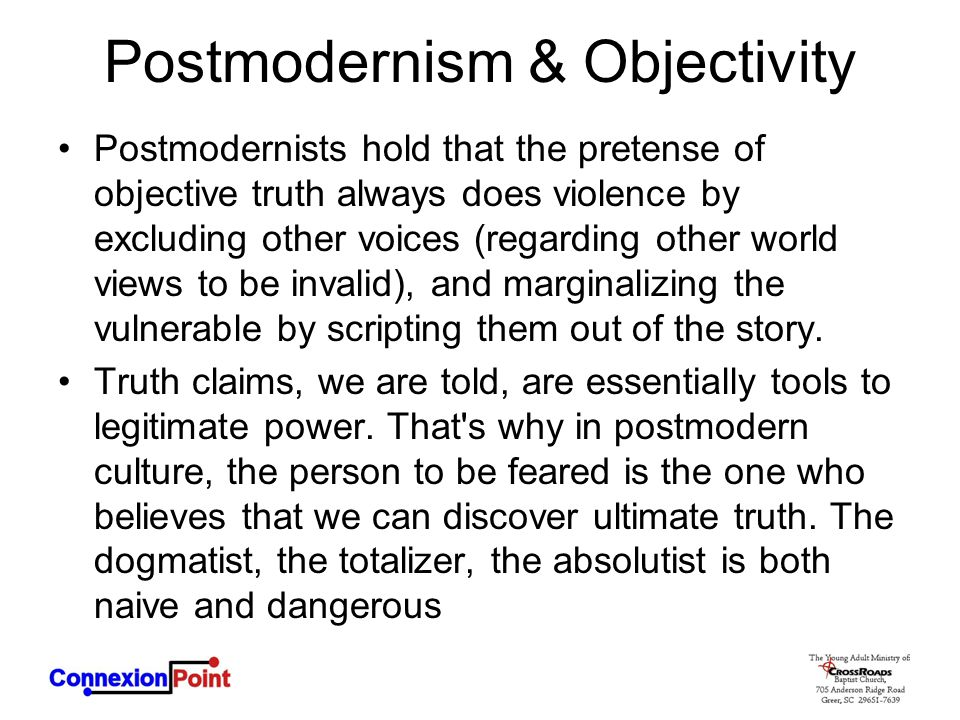 Postmodernism & Objectivity Postmodernists hold that the pretense of objective truth always does violence by excluding other voices (regarding other world views to be invalid), and marginalizing the vulnerable by scripting them out of the story.