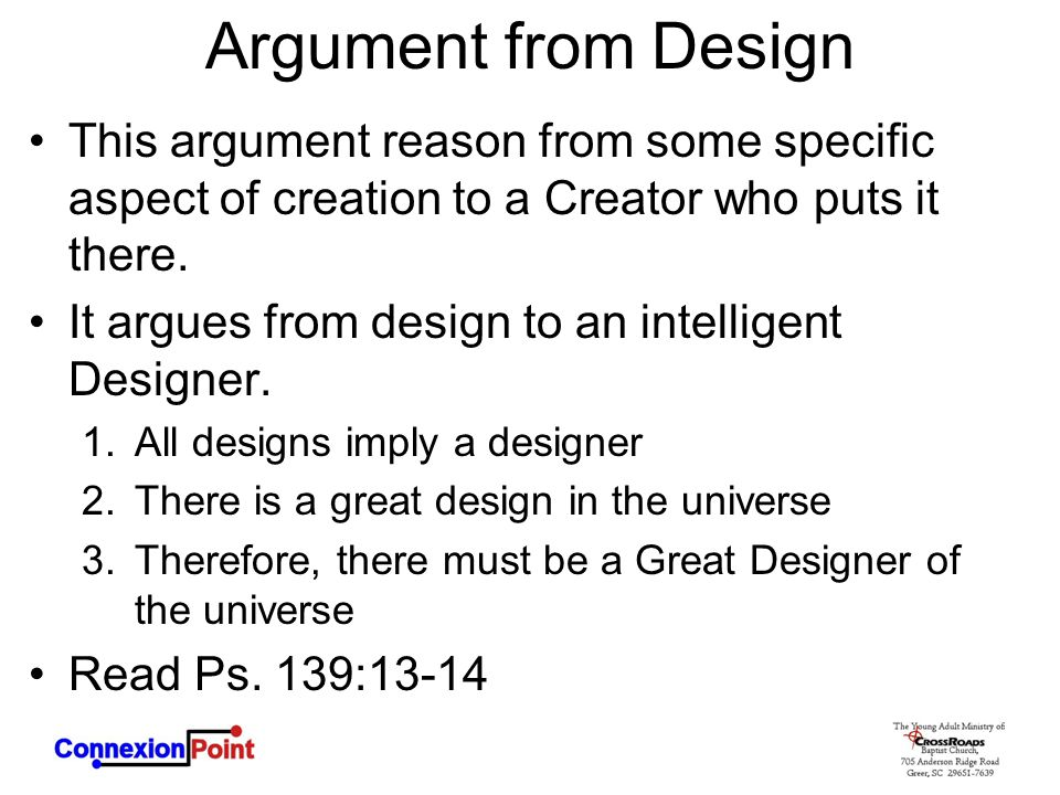 Argument from Design This argument reason from some specific aspect of creation to a Creator who puts it there. It argues from design to an intelligen