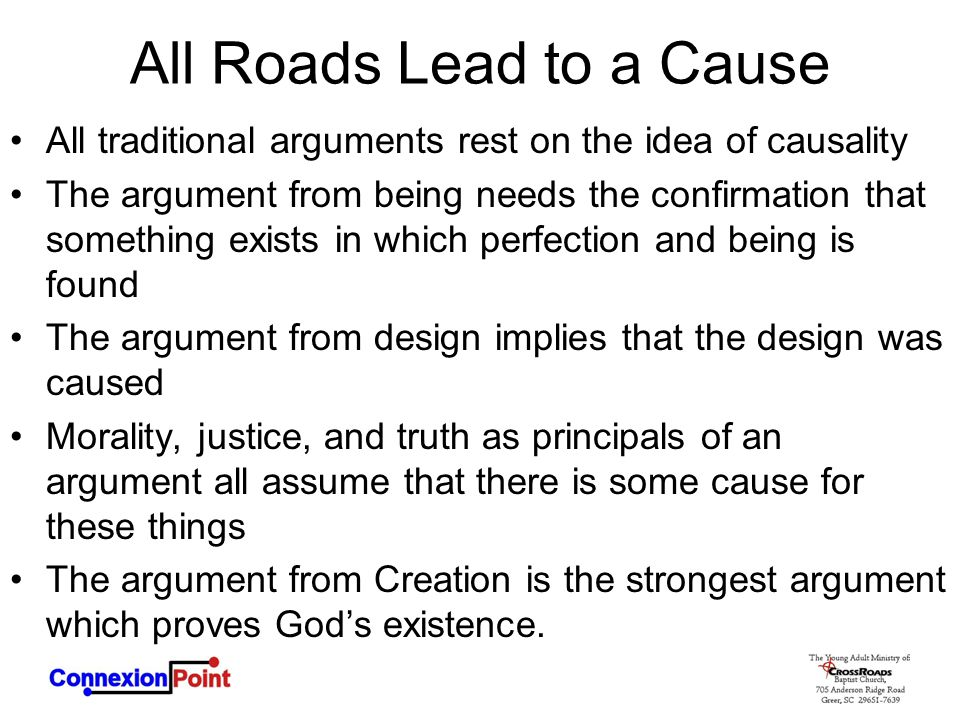 All Roads Lead to a Cause All traditional arguments rest on the idea of causality The argument from being needs the confirmation that something exists in which perfection and being is found The argument from design implies that the design was caused Morality, justice, and truth as principals of an argument all assume that there is some cause for these things The argument from Creation is the strongest argument which proves God's existence.