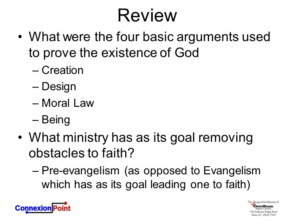 Review What were the four basic arguments used to prove the existence of God –Creation –Design –Moral Law –Being What ministry has as its goal removing obstacles to faith.