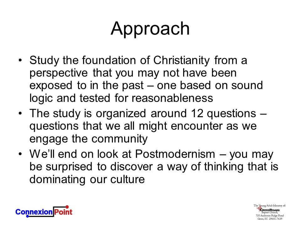 Approach Study the foundation of Christianity from a perspective that you may not have been exposed to in the past – one based on sound logic and tested for reasonableness The study is organized around 12 questions – questions that we all might encounter as we engage the community We'll end on look at Postmodernism – you may be surprised to discover a way of thinking that is dominating our culture
