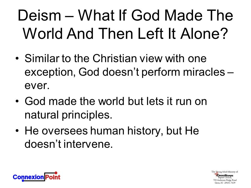 Deism – What If God Made The World And Then Left It Alone? Similar to the Christian view with one exception, God doesn't perform miracles – ever. God
