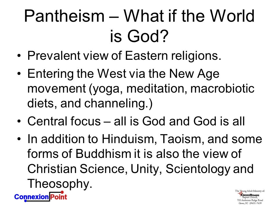 Pantheism – What if the World is God? Prevalent view of Eastern religions. Entering the West via the New Age movement (yoga, meditation, macrobiotic d