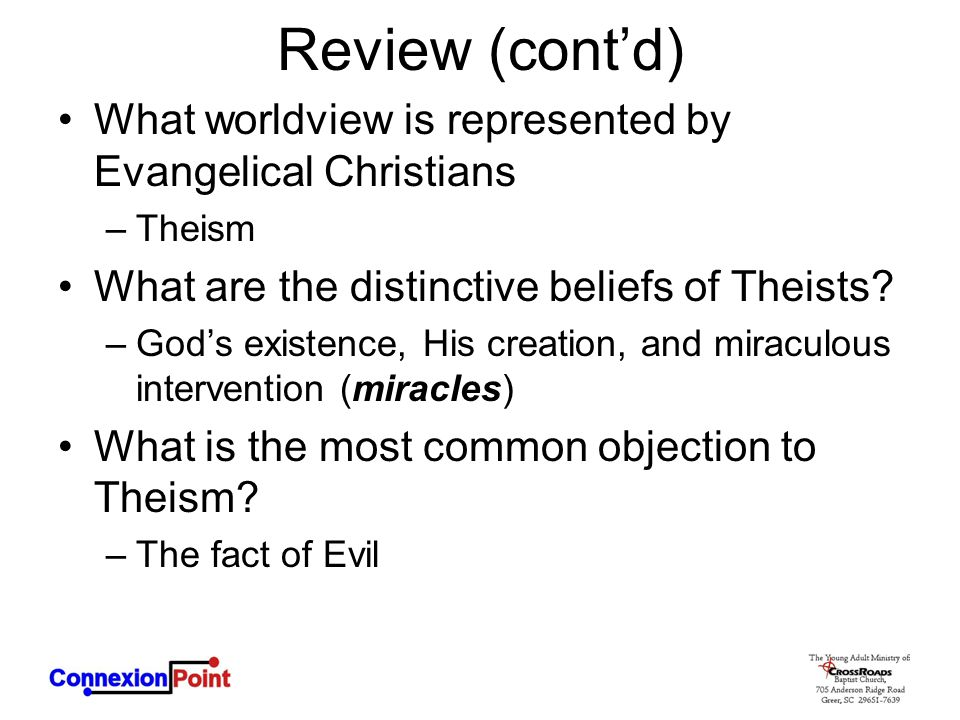 Review (cont'd) What worldview is represented by Evangelical Christians –Theism What are the distinctive beliefs of Theists? –God's existence, His cre