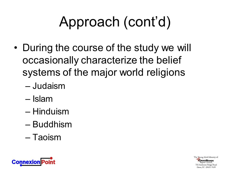 Approach (cont'd) During the course of the study we will occasionally characterize the belief systems of the major world religions –Judaism –Islam –Hi
