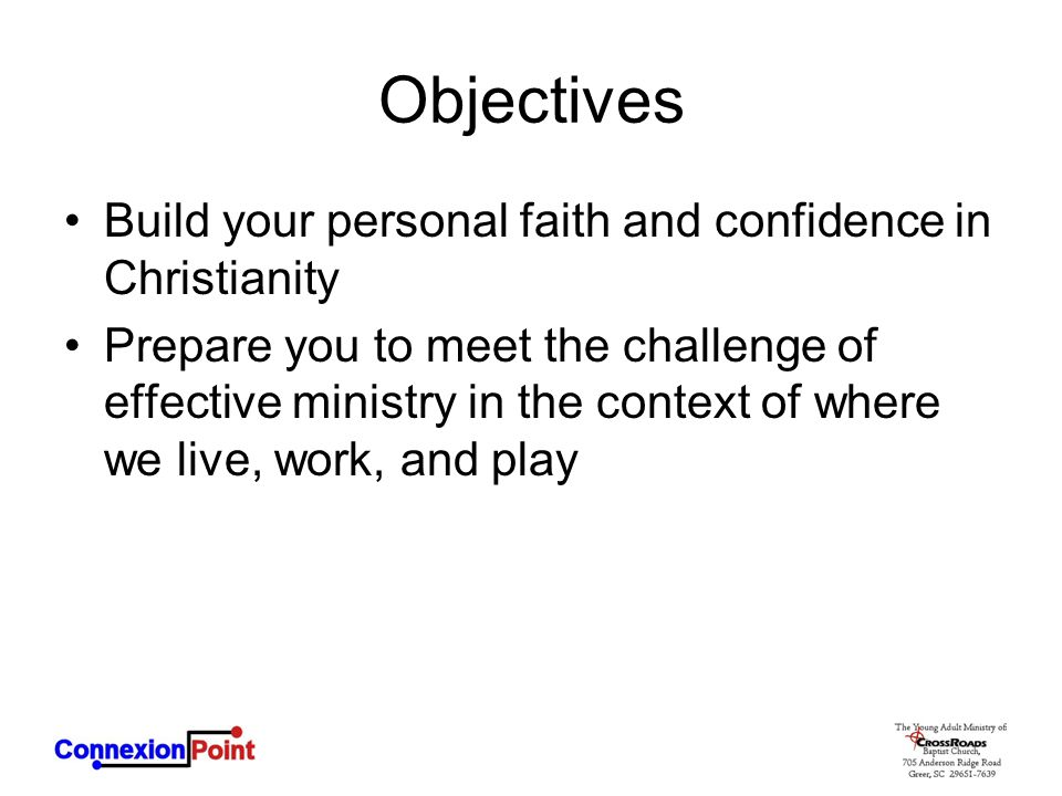 Objectives Build your personal faith and confidence in Christianity Prepare you to meet the challenge of effective ministry in the context of where we live, work, and play