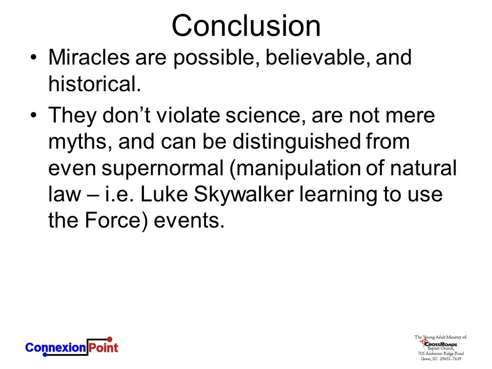 Conclusion Miracles are possible, believable, and historical. They don't violate science, are not mere myths, and can be distinguished from even super