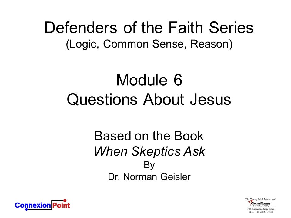 Defenders of the Faith Series (Logic, Common Sense, Reason) Module 6 Questions About Jesus Based on the Book When Skeptics Ask By Dr. Norman Geisler