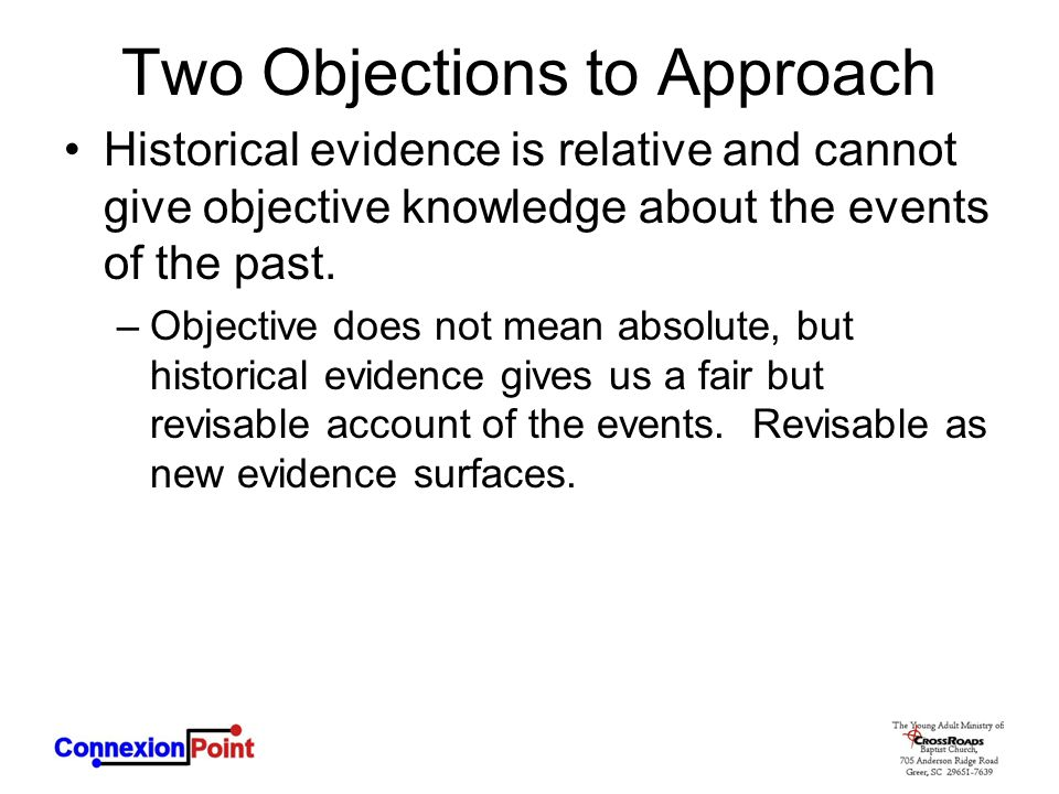 Two Objections to Approach Historical evidence is relative and cannot give objective knowledge about the events of the past. –Objective does not mean