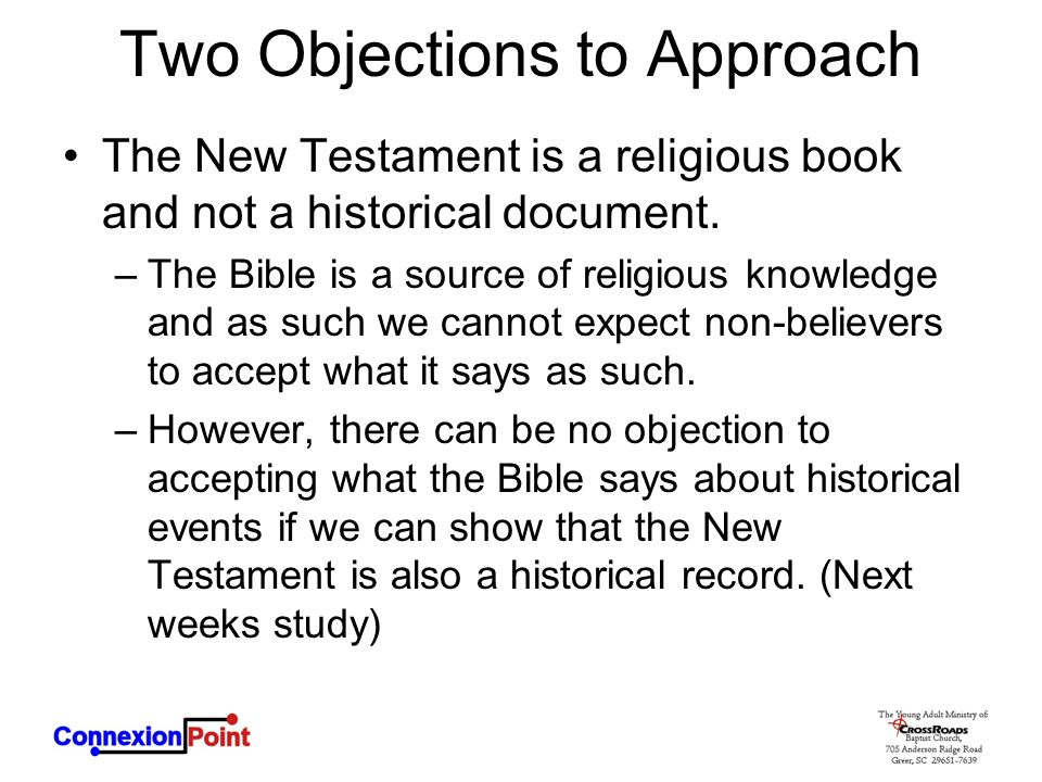 Two Objections to Approach The New Testament is a religious book and not a historical document. –The Bible is a source of religious knowledge and as s