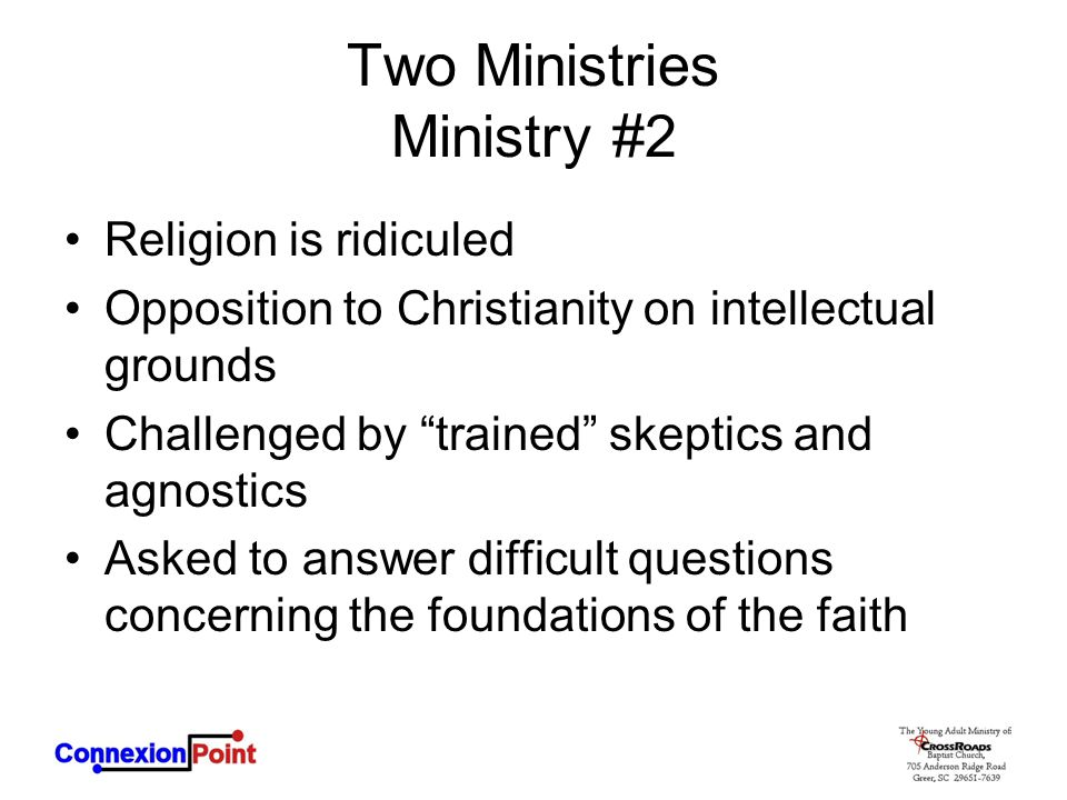 Two Ministries Ministry #2 Religion is ridiculed Opposition to Christianity on intellectual grounds Challenged by trained skeptics and agnostics Asked to answer difficult questions concerning the foundations of the faith