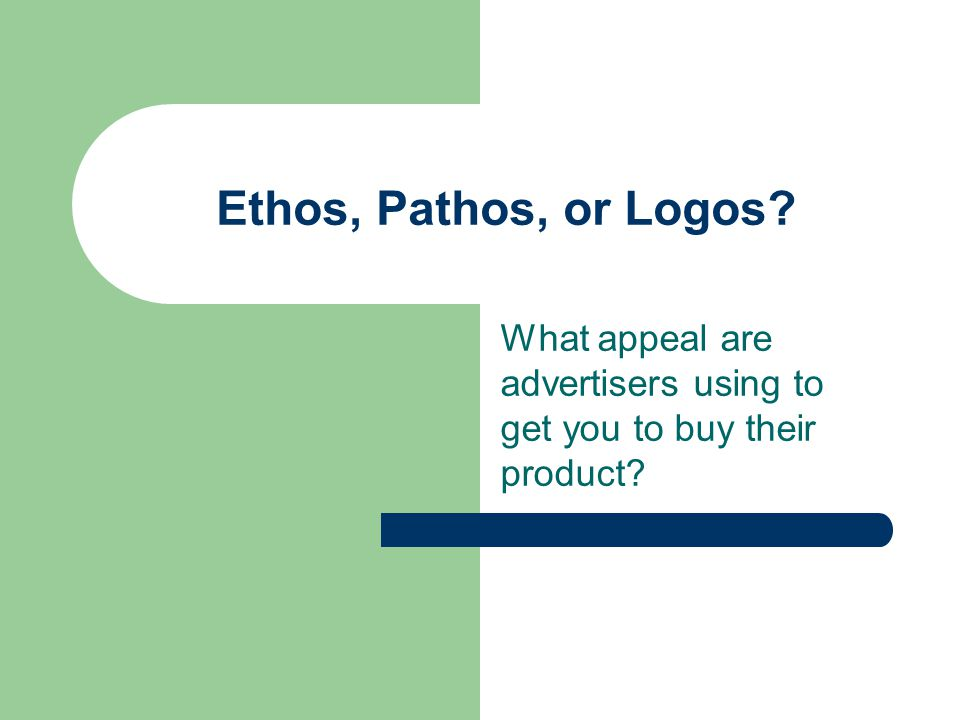 Objective: As you view each advertisement that comes up on the screen, decide if it's appealing to your sense of ethos, pathos, or logos.