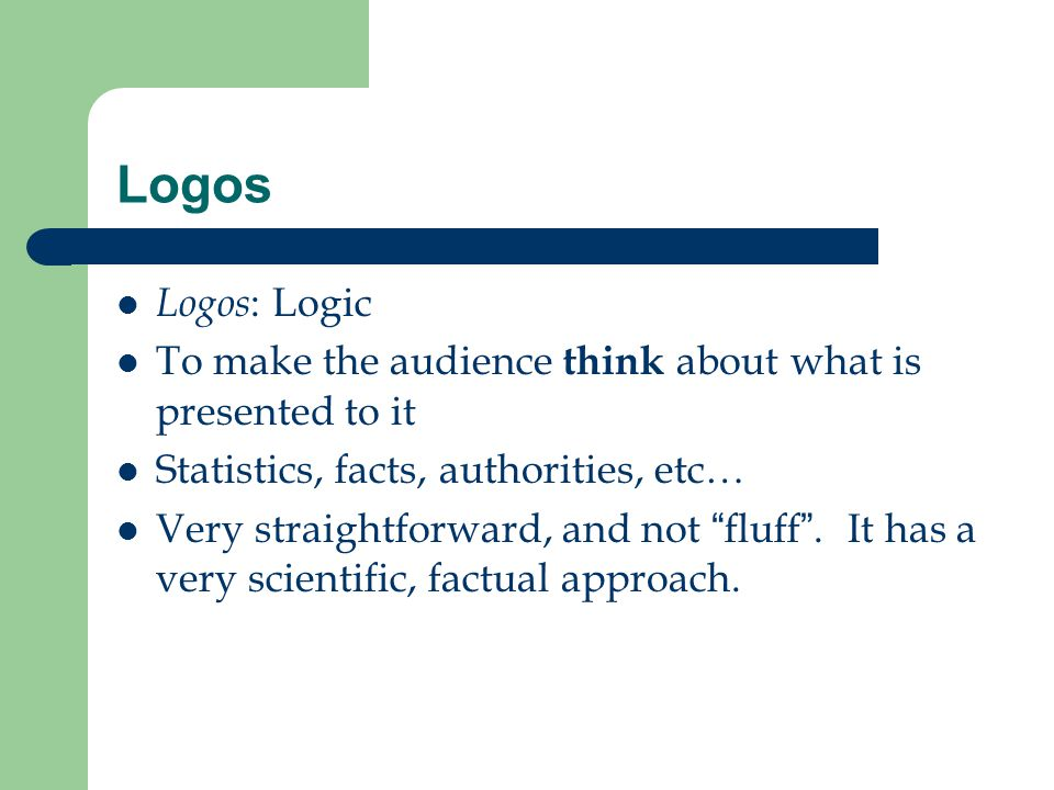 "Logos Logos : Logic To make the audience think about what is presented to it Statistics, facts, authorities, etc… Very straightforward, and not ""fluff"