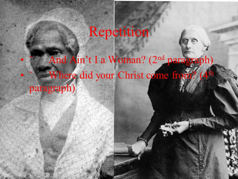 Repetition ¨ And Ain't I a Woman? (2 nd paragraph) ¨ Where did your Christ come from? (4 th paragraph)