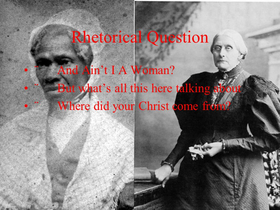 Rhetorical Question ¨ And Ain't I A Woman? ¨ But what's all this here talking about ¨ Where did your Christ come from?