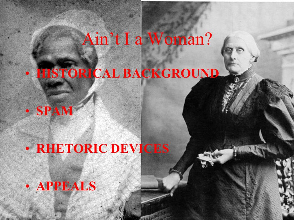Ain't I a Woman? HISTORICAL BACKGROUND SPAM RHETORIC DEVICES APPEALS