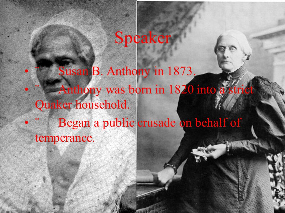 Speaker ¨ Susan B. Anthony in 1873. ¨ Anthony was born in 1820 into a strict Quaker household. ¨ Began a public crusade on behalf of temperance.