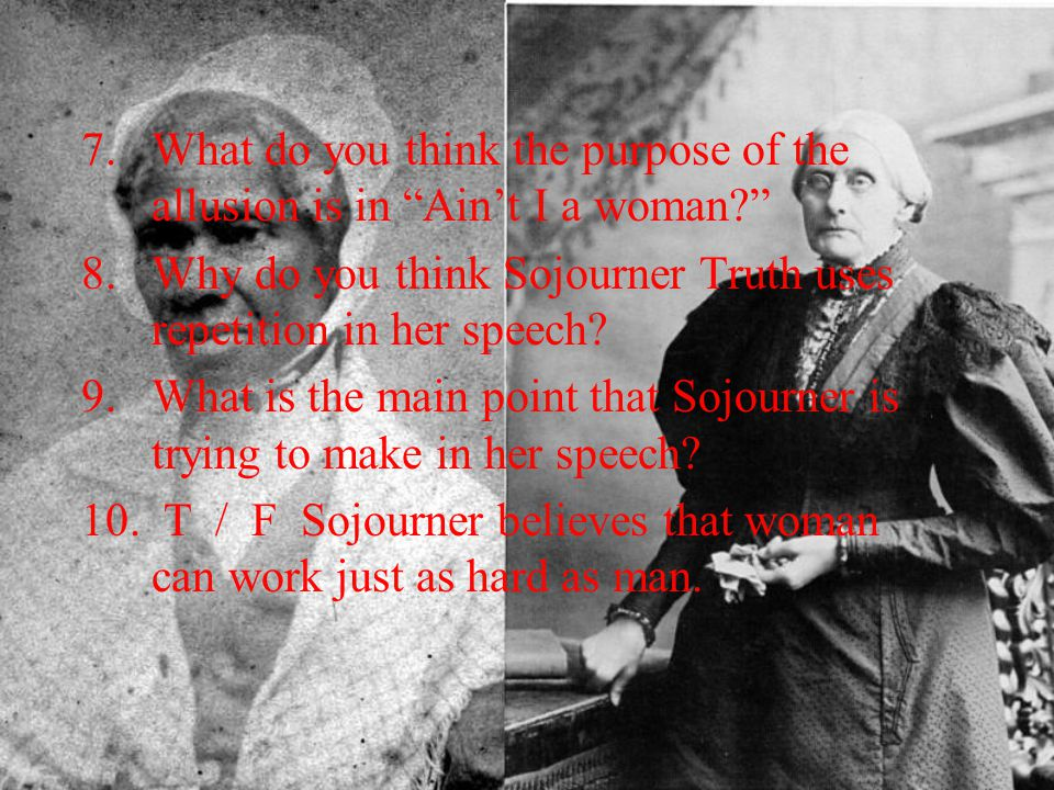 """7.What do you think the purpose of the allusion is in """"Ain't I a woman?"""" 8.Why do you think Sojourner Truth uses repetition in her speech? 9.What is t"""