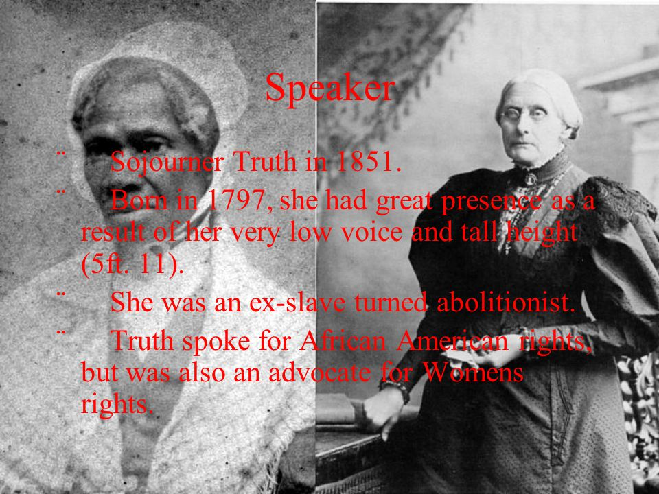 Speaker ¨ Sojourner Truth in 1851. ¨ Born in 1797, she had great presence as a result of her very low voice and tall height (5ft. 11). ¨ She was an ex