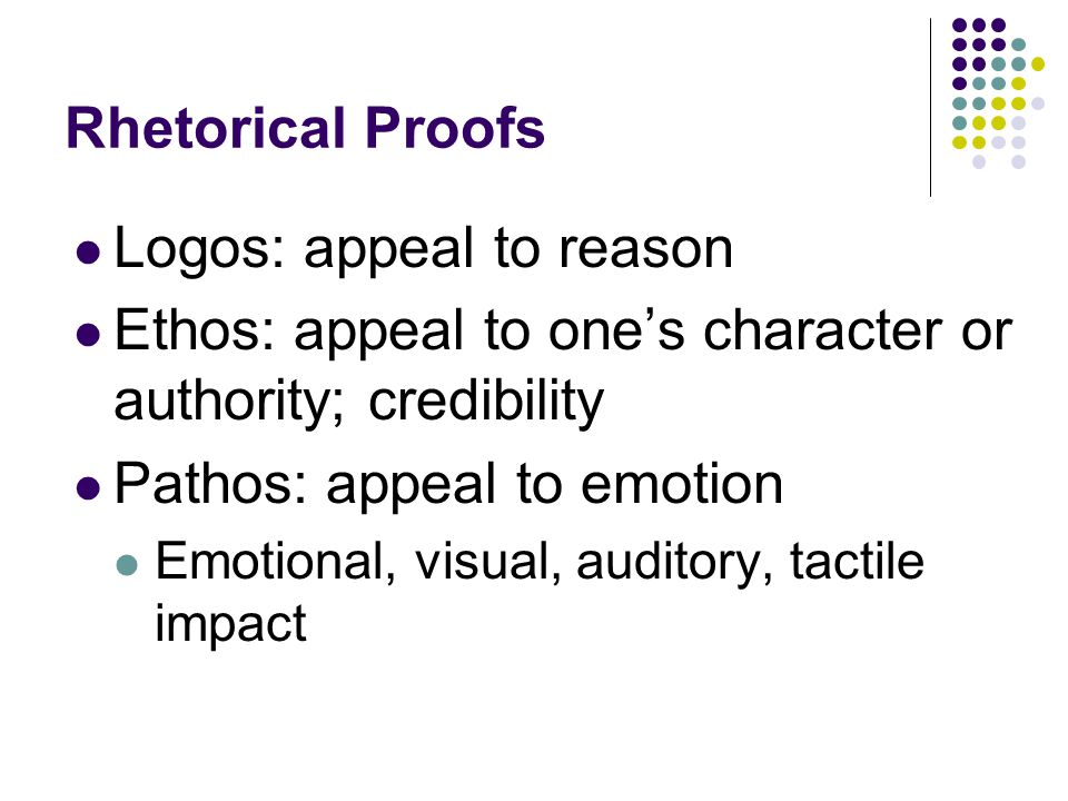 Rhetorical Proofs Logos: appeal to reason Ethos: appeal to one's character or authority; credibility Pathos: appeal to emotion Emotional, visual, auditory, tactile impact