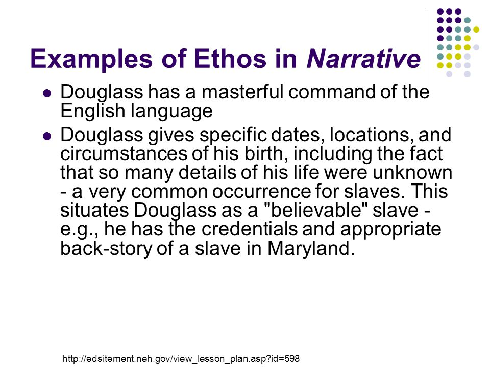 Examples of Ethos in Narrative Douglass has a masterful command of the English language Douglass gives specific dates, locations, and circumstances of