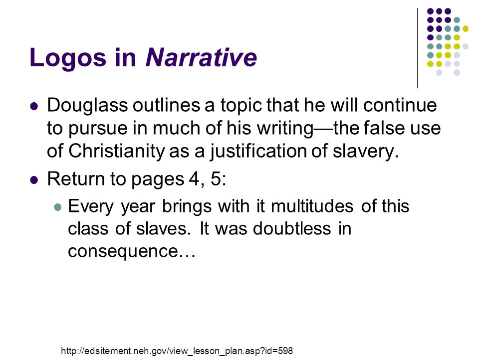 Logos in Narrative Douglass outlines a topic that he will continue to pursue in much of his writing—the false use of Christianity as a justification of slavery.