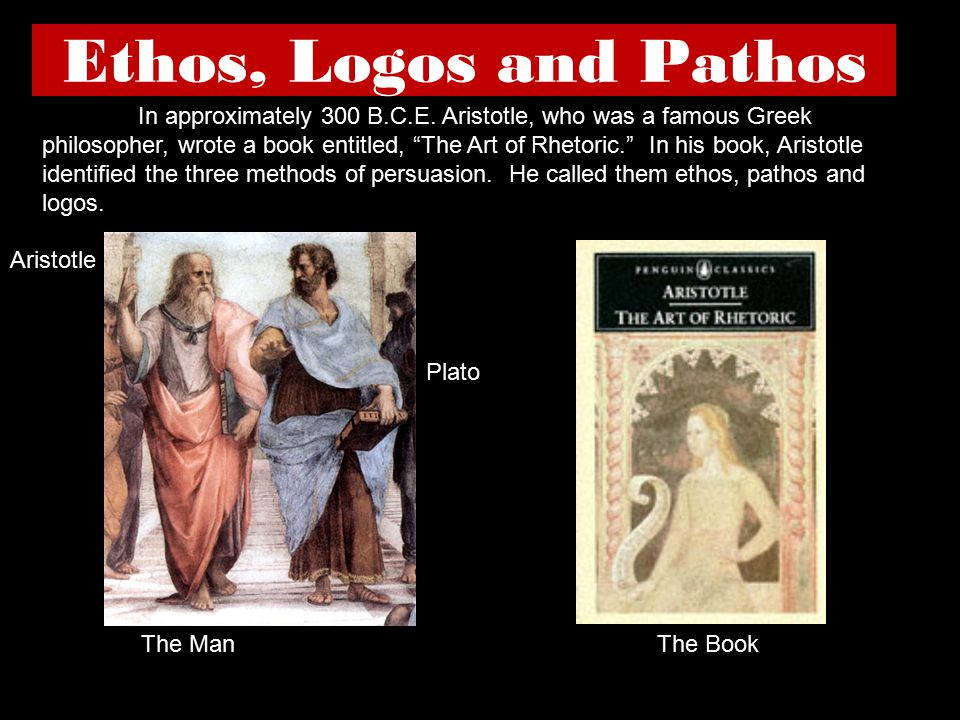 "Ethos, Logos and Pathos Aristotle Plato In approximately 300 B.C.E. Aristotle, who was a famous Greek philosopher, wrote a book entitled, ""The Art of"