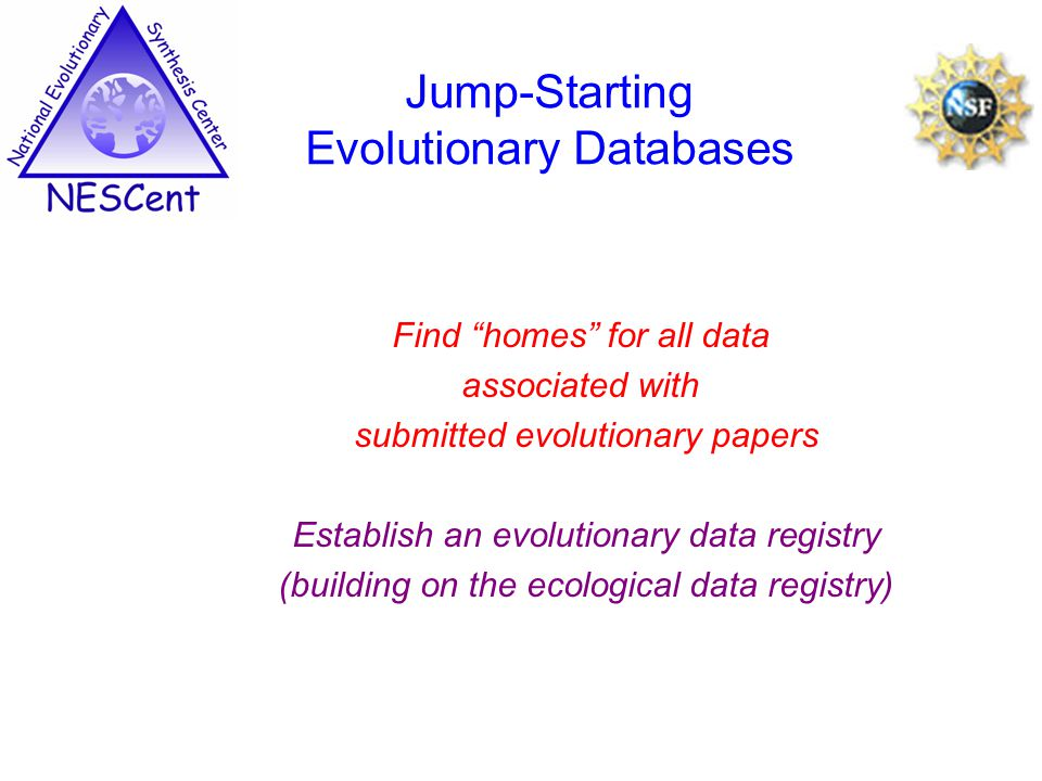 Find homes for all data associated with submitted evolutionary papers Establish an evolutionary data registry (building on the ecological data registry) Jump-Starting Evolutionary Databases