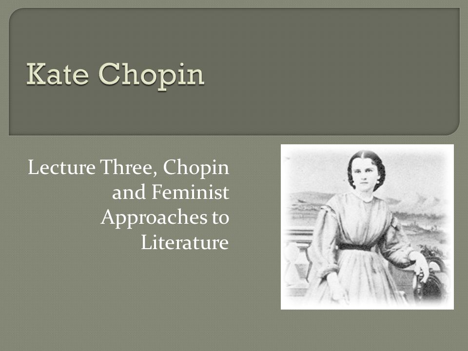 Lecture Three, Chopin and Feminist Approaches to Literature