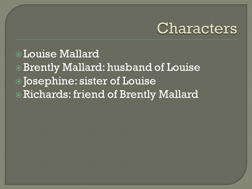  Louise Mallard  Brently Mallard: husband of Louise  Josephine: sister of Louise  Richards: friend of Brently Mallard