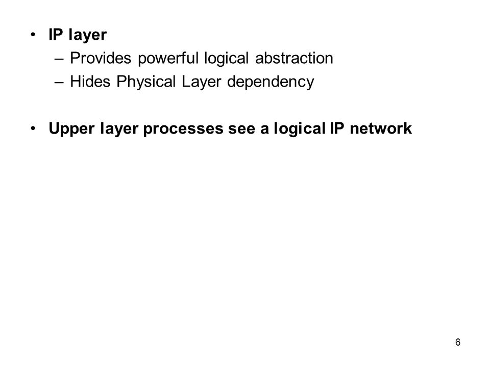 7 Functions of Internet Protocol Internet Protocol (IP) provides –Datagram service –Phisical network independence for higher layer processing –Logical address for computers on network –Independence from maximum transmission unit size –Fragmentation and reassembly control These topics are examined in the next several viewgraphs