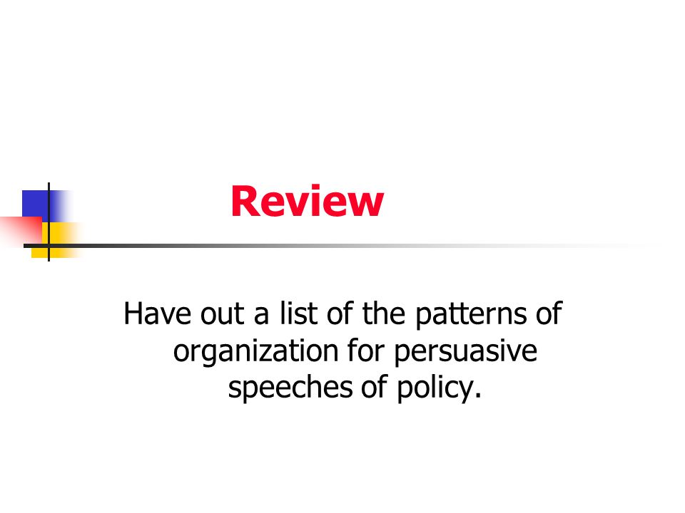 Review Have out a list of the patterns of organization for persuasive speeches of policy.