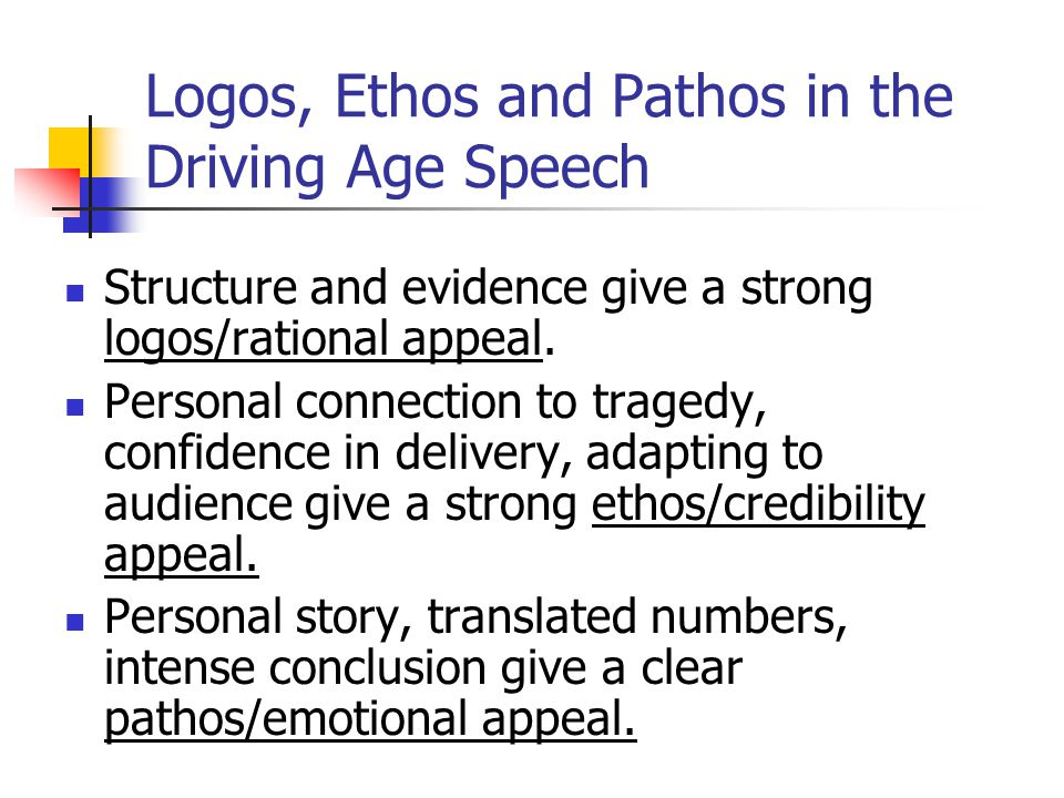 Logos, Ethos and Pathos in the Driving Age Speech Structure and evidence give a strong logos/rational appeal. Personal connection to tragedy, confiden