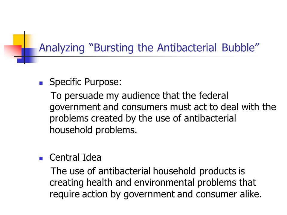 Analyzing Bursting the Antibacterial Bubble Specific Purpose: To persuade my audience that the federal government and consumers must act to deal with the problems created by the use of antibacterial household problems.