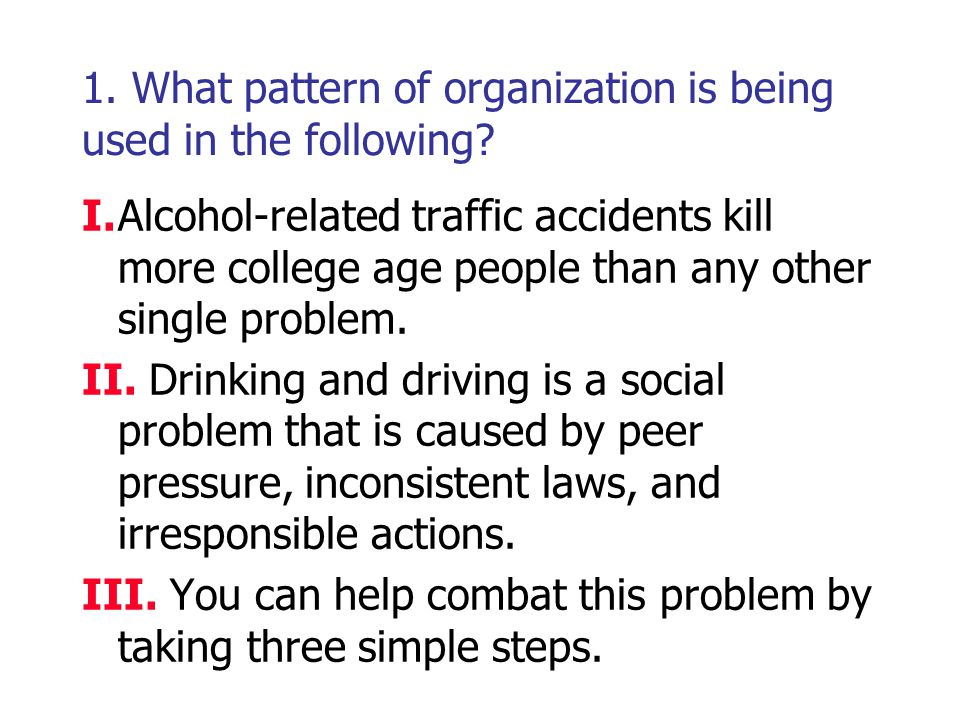 1. What pattern of organization is being used in the following? I.Alcohol-related traffic accidents kill more college age people than any other single