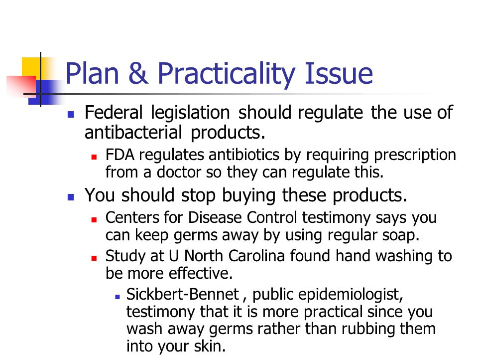Plan & Practicality Issue Federal legislation should regulate the use of antibacterial products. FDA regulates antibiotics by requiring prescription f