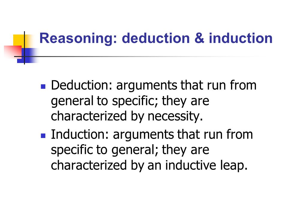 Reasoning: deduction & induction Deduction: arguments that run from general to specific; they are characterized by necessity. Induction: arguments tha