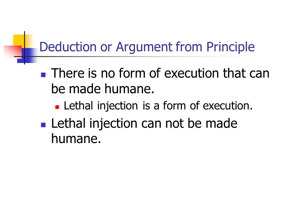 Deduction or Argument from Principle There is no form of execution that can be made humane. Lethal injection is a form of execution. Lethal injection