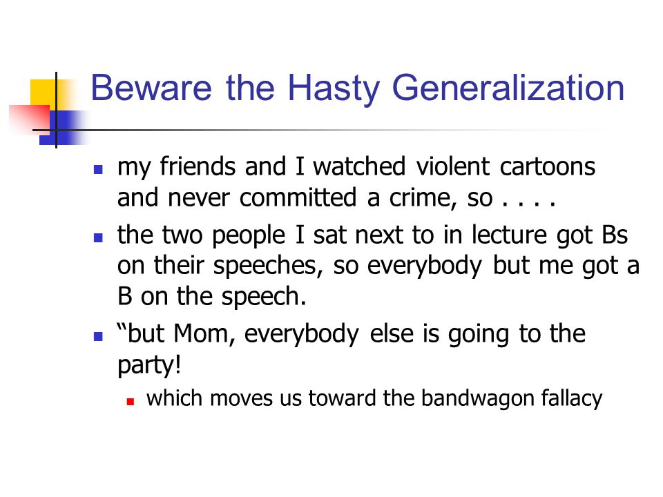 Beware the Hasty Generalization my friends and I watched violent cartoons and never committed a crime, so.... the two people I sat next to in lecture