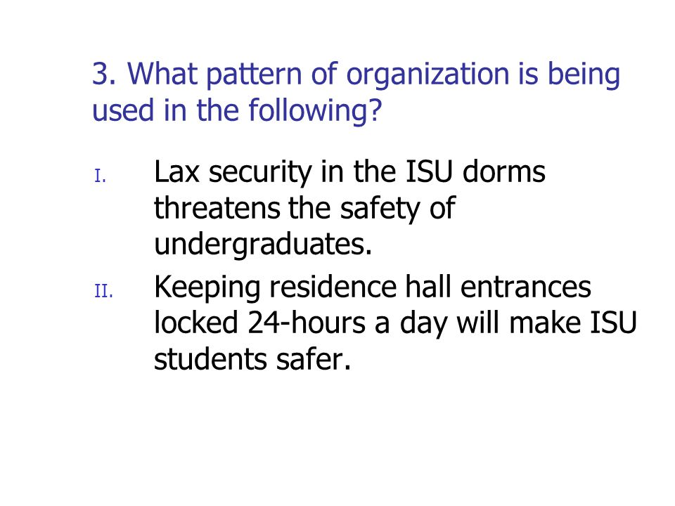 3. What pattern of organization is being used in the following? I. Lax security in the ISU dorms threatens the safety of undergraduates. II. Keeping r