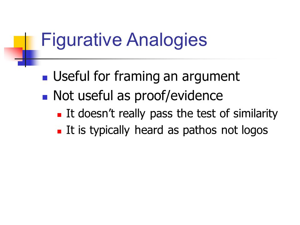 Figurative Analogies Useful for framing an argument Not useful as proof/evidence It doesn't really pass the test of similarity It is typically heard as pathos not logos