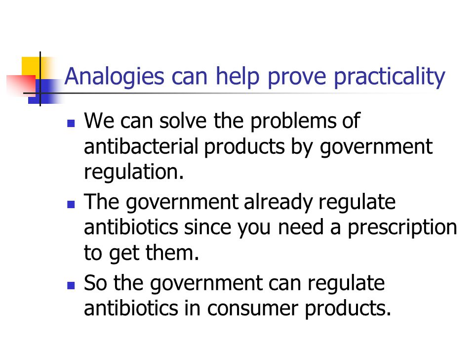 Analogies can help prove practicality We can solve the problems of antibacterial products by government regulation. The government already regulate an
